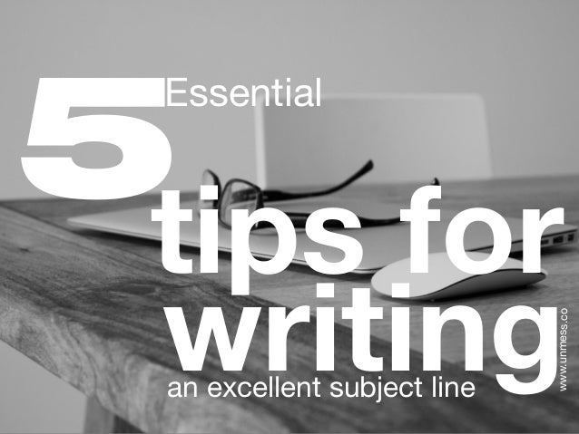 tips for writingan excellent subject line Essential www.unmess.co 5