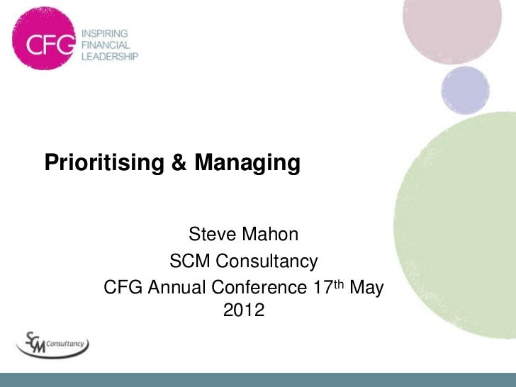 Prioritising & Managing             Steve Mahon           SCM Consultancy     CFG Annual Conference 17th May              ...
