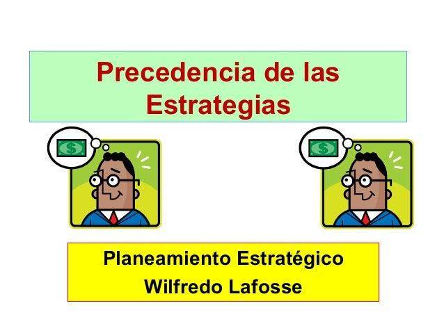 Precedencia de las Estrategias  Planeamiento Estratégico Wilfredo Lafosse