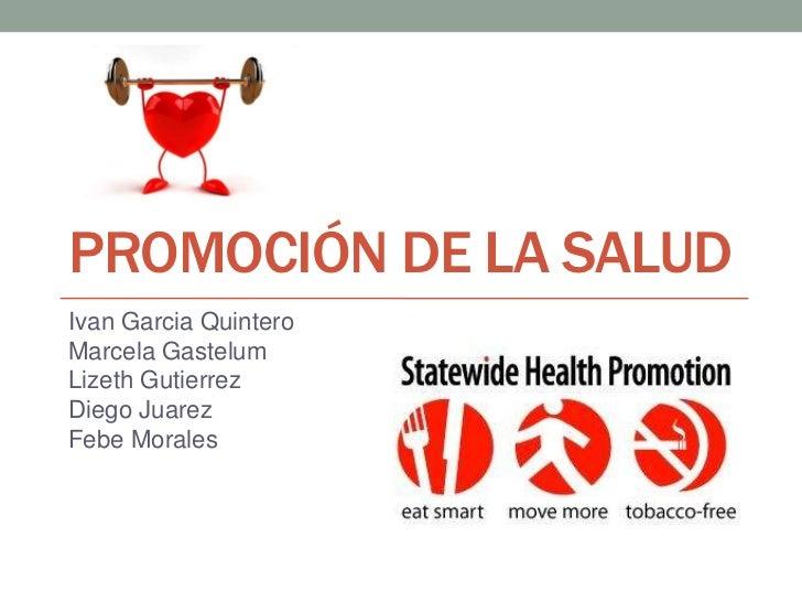 PROMOCIÓN DE LA SALUDIvan Garcia QuinteroMarcela GastelumLizeth GutierrezDiego JuarezFebe Morales