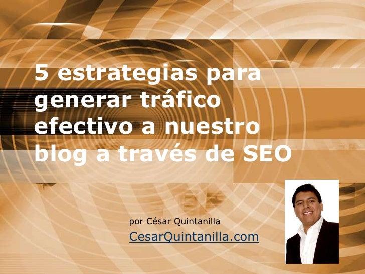 5 estrategias para generar tráfico efectivo a nuestro blog a través de SEO <br />por César Quintanilla<br />CesarQuintanil...