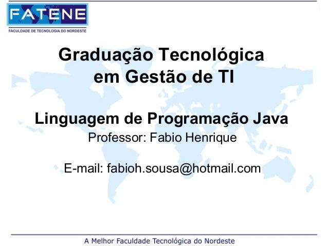 Graduação Tecnológica     em Gestão de TILinguagem de Programação Java      Professor: Fabio Henrique   E-mail: fabioh.sou...