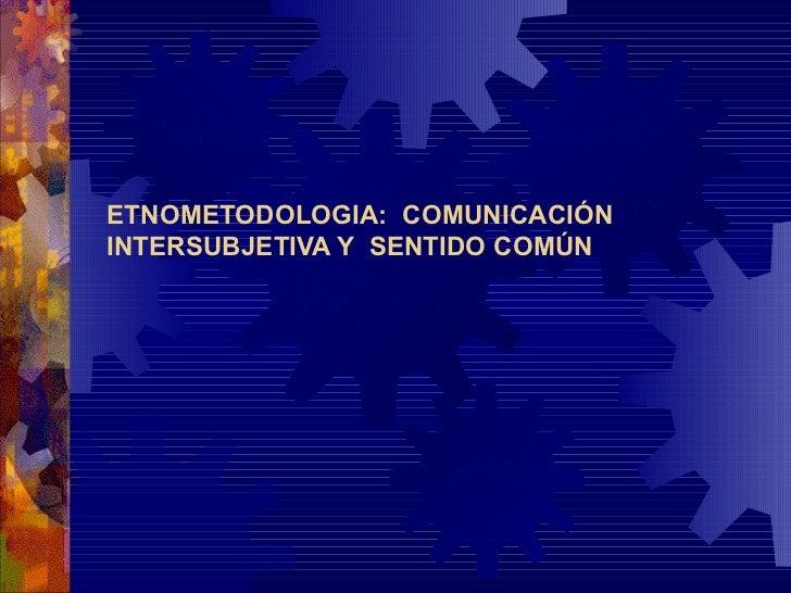 ETNOMETODOLOGIA:  COMUNICACIÓN INTERSUBJETIVA Y  SENTIDO COMÚN