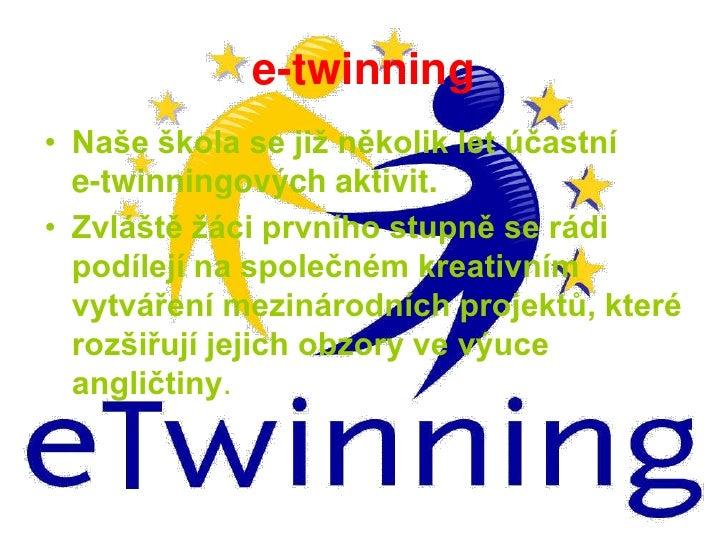 e-twinning<br />Naše škola se již několik let účastní         e-twinningových aktivit.<br />Zvláště žáci prvního stupně se...