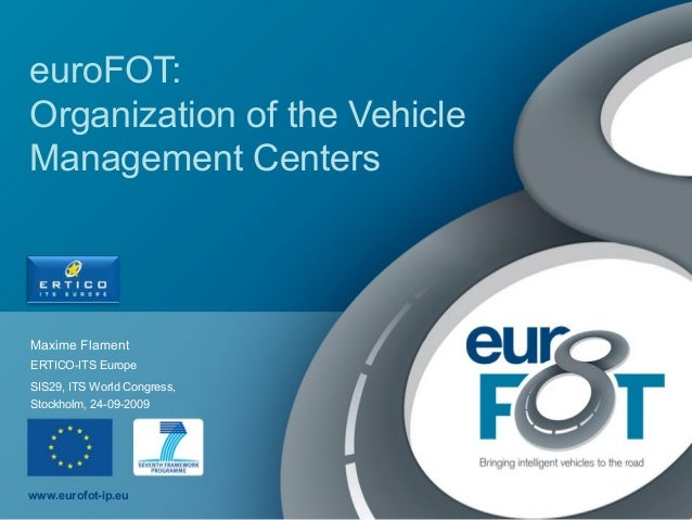 www.eurofot-ip.eu euroFOT: Organization of the Vehicle Management Centers Maxime Flament SIS29, ITS World Congress, Stockh...