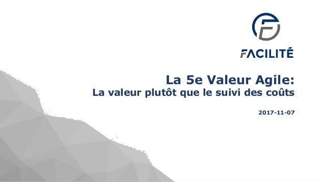 1 excellenceagile.com La 5e Valeur Agile: La valeur plutôt que le suivi des coûts 2017-11-07