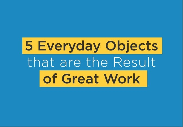 5 Everyday Objects that are the Result of Great Work