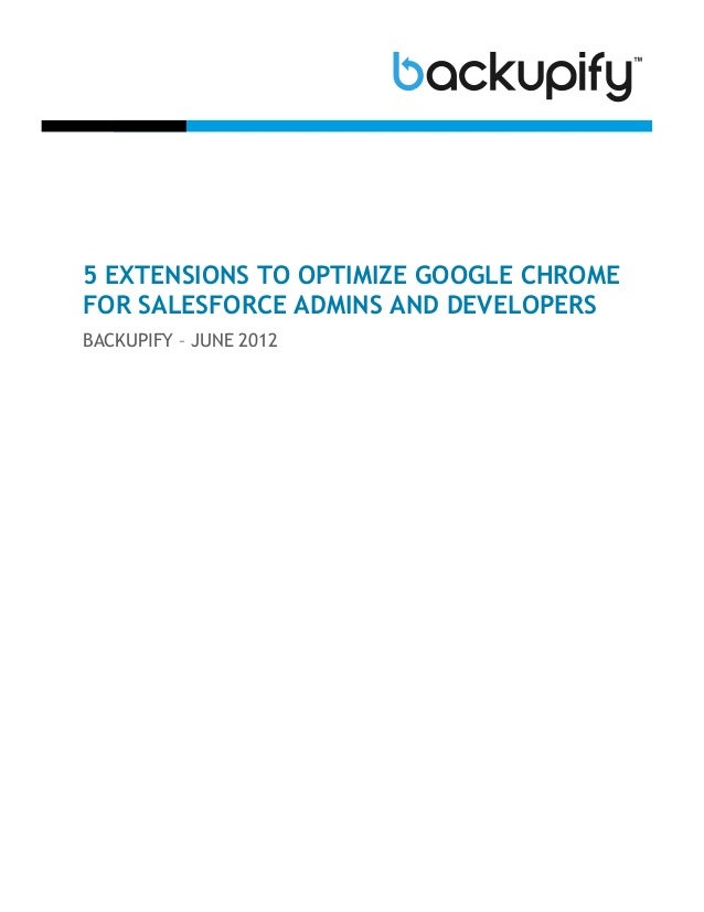 5 EXTENSIONS TO OPTIMIZE GOOGLE CHROMEFOR SALESFORCE ADMINS AND DEVELOPERSBACKUPIFY – JUNE 2012