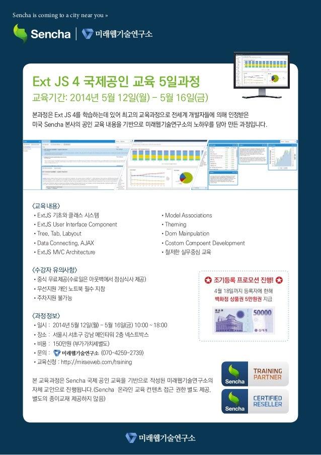 Ext JS 4 국제공인 교육 5일과정 교육기간: 2014년 5월 12일(월) - 5월 16일(금) 본과정은 Ext JS 4를 학습하는데 있어 최고의 교육과정으로 전세계 개발자들에 의해 인정받은 미국 Sencha 본사...