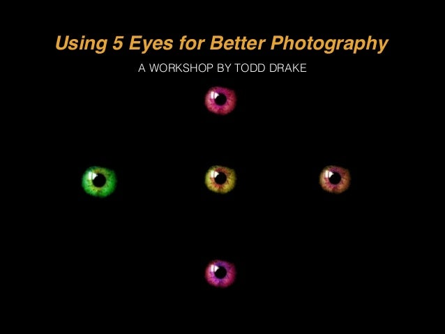Using 5 Eyes for Better Photography A WORKSHOP BY TODD DRAKE