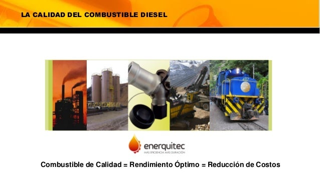 LA CALIDAD DEL COMBUSTIBLE DIESEL Combustible de Calidad = Rendimiento Óptimo = Reducción de Costos
