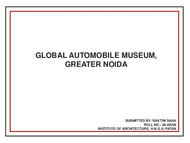 GLOBAL AUTOMOBILE MUSEUM, GREATER NOIDA  SUBMITTED BY: RAKTIM SAHA ROLL NO.: 26/AR/09 INSTITUTE OF ARCHITECTURE, H.N.G.U, ...