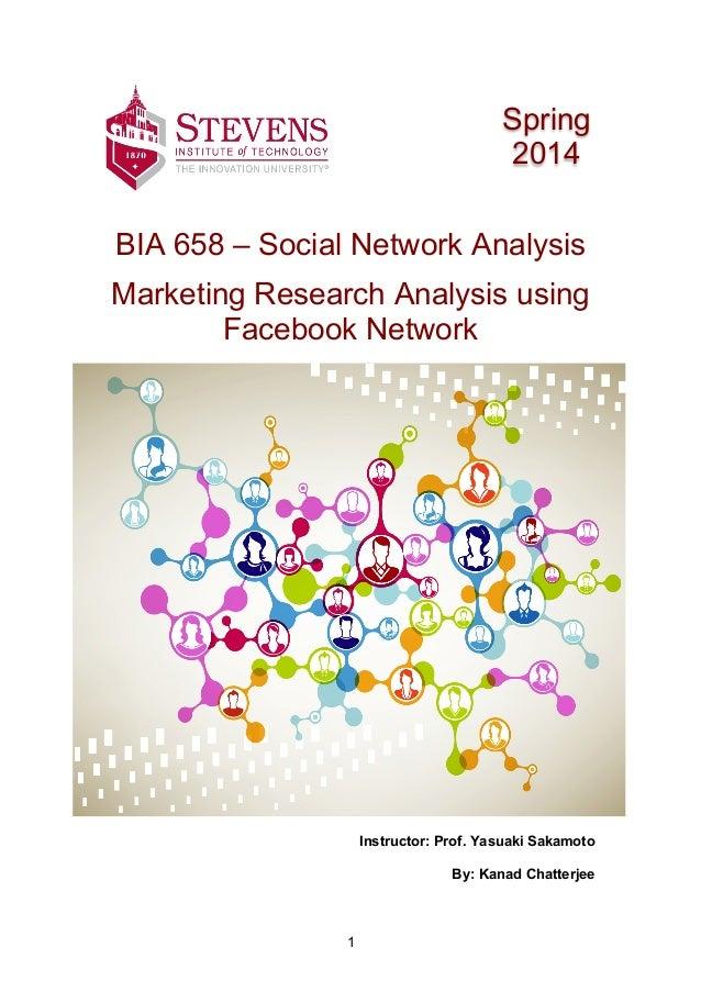 1 BIA 658 – Social Network Analysis Marketing Research Analysis using Facebook Network Instructor: Prof. Yasuaki Sakamoto ...