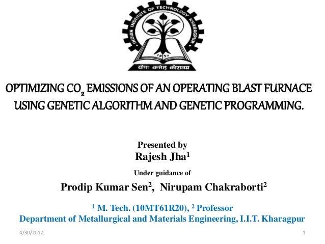 OPTIMIZING CO2 EMISSIONSOF AN OPERATING BLAST FURNACE USING GENETIC ALGORITHMANDGENETIC PROGRAMMING. Presented by Rajesh J...