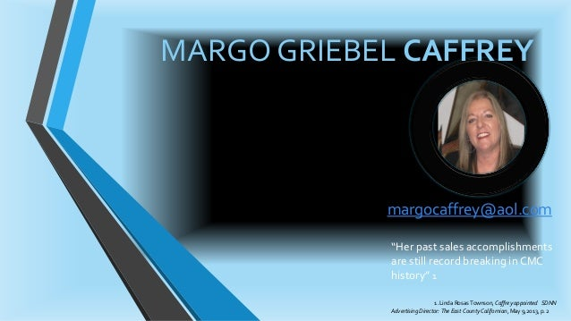 """MARGO GRIEBEL CAFFREY margocaffrey@aol.com """"Her past sales accomplishments are still record breaking in CMC history"""" 1 1 ...."""