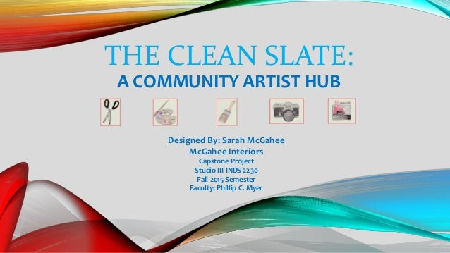 THE CLEAN SLATE: A COMMUNITY ARTIST HUB Designed By: Sarah McGahee McGahee Interiors Capstone Project Studio III INDS 2230...