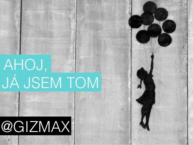 AHOJ,  JÁ JSEM TOM  @GIZMAX