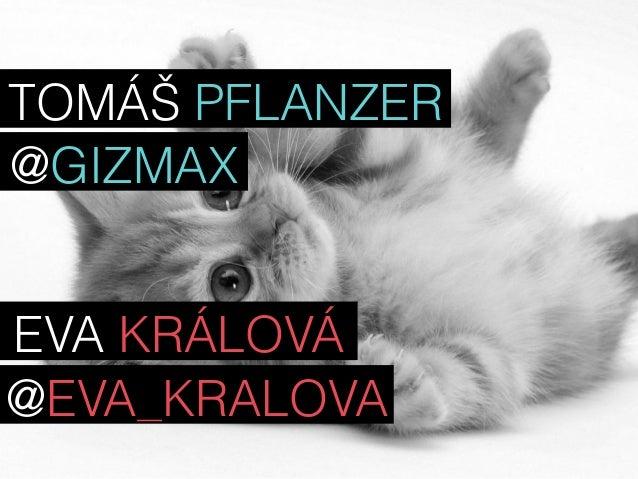 TOMÁŠ PFLANZER  @GIZMAX  EVA KRÁLOVÁ  @EVA_KRALOVA