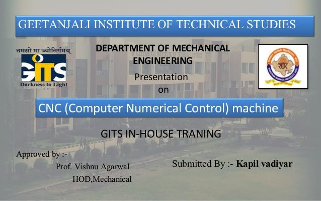 1 GEETANJALI INSTITUTE OF TECHNICAL STUDIES Presentation on DEPARTMENT OF MECHANICAL ENGINEERING CNC (Computer Numerical C...