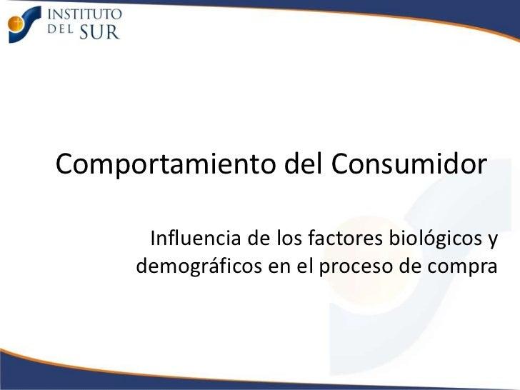 Comportamiento del Consumidor      Influencia de los factores biológicos y     demográficos en el proceso de compra