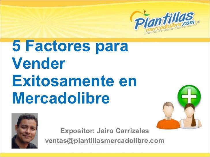 5 Factores para Vender Exitosamente en Mercadolibre Expositor: Jairo Carrizales [email_address]