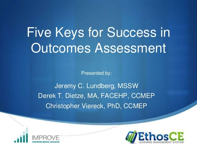 Five Keys for Success in Outcomes Assessment Presented by:  Jeremy C. Lundberg, MSSW Derek T. Dietze, MA, FACEHP, CCMEP Ch...
