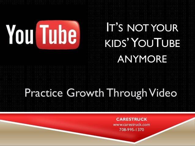 IT'S NOT YOUR KIDS' YOUTUBE ANYMORE  Practice Growth Through Video  CARESTRUCK  www.carestruck.com  708-995-1370