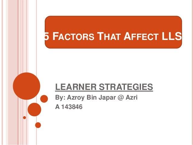5 FACTORS THAT AFFECT LLS  LEARNER STRATEGIES By: Azroy Bin Japar @ Azri A 143846