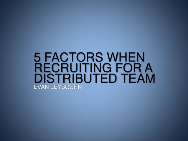 5 FACTORS WHEN RECRUITING FOR A DISTRIBUTED TEAM EVAN LEYBOURN