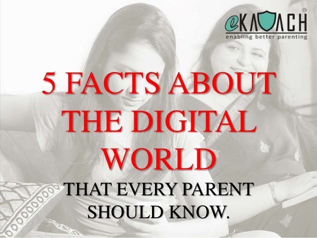 5 FACTS ABOUT THE DIGITAL WORLD THAT EVERY PARENT SHOULD KNOW.
