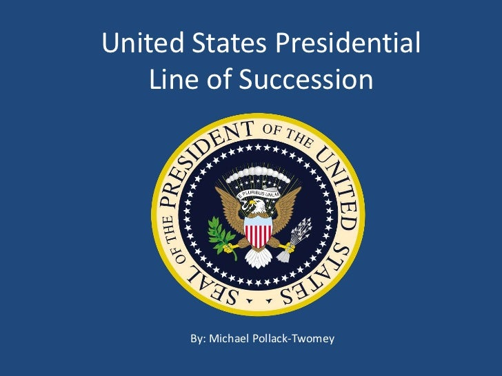 United States Presidential   Line of Succession       By: Michael Pollack-Twomey