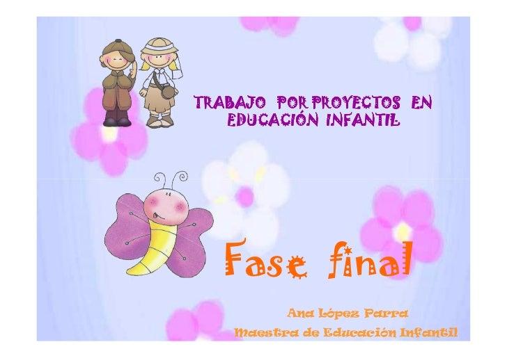 TRABAJO POR PROYECTOS EN   EDUCACIÓN INFANTIL  Fase final          Ana López Parra    Maestra de Educación Infantil