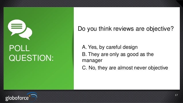 Do you think reviews are objective?  POLL QUESTION:  A. Yes, by careful design B. They are only as good as the manager C. ...