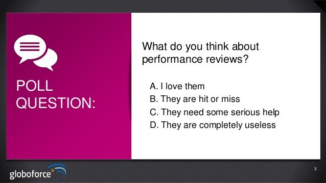 What do you think about performance reviews?  POLL QUESTION:  A. I love them B. They are hit or miss C. They need some ser...