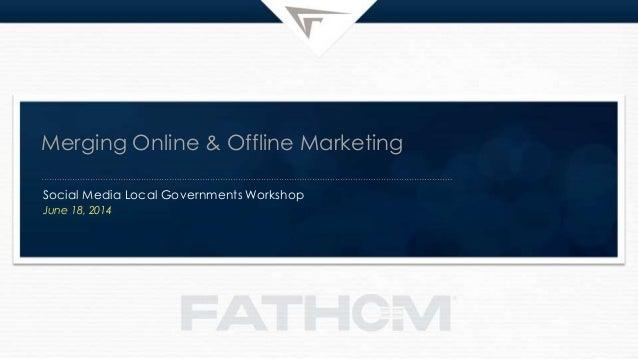 Merging Online & Offline Marketing Social Media Local Governments Workshop June 18, 2014