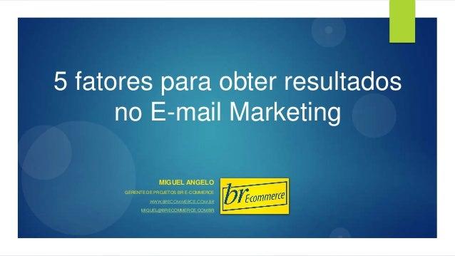 5 fatores para obter resultados no E-mail Marketing MIGUEL ANGELO GERENTE DE PROJETOS BR E-COMMERCE WWW.BRECOMMERCE.COM.BR...