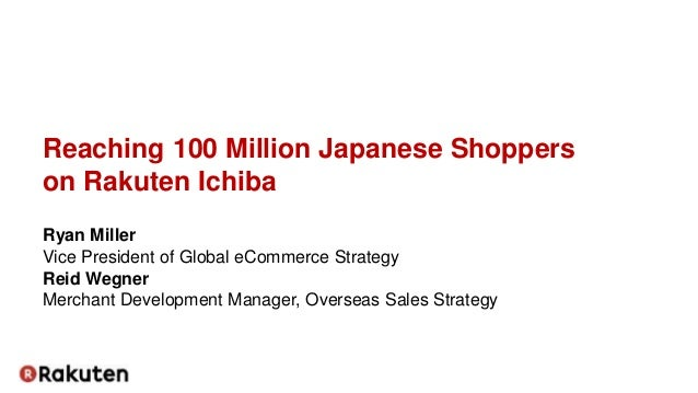 Reaching 100 Million Japanese Shoppers on Rakuten Ichiba Ryan Miller Vice President of Global eCommerce Strategy Reid Wegn...