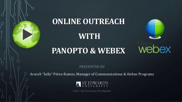"""PRESENTED BY Araceli """"Sally"""" Pérez-Ramos, Manager of Communications & Online Programs ONLINE OUTREACH WITH PANOPTO & WEBEX"""