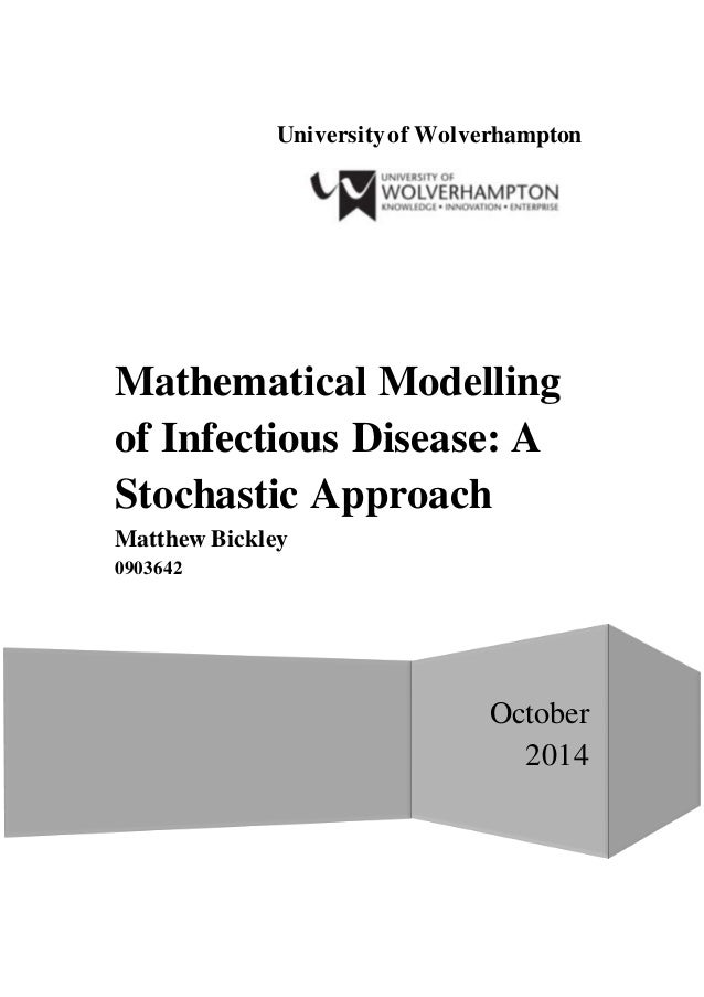 Universityof Wolverhampton October 2014 Mathematical Modelling of Infectious Disease: A Stochastic Approach Matthew Bickle...