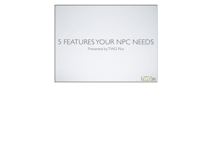 5 FEATURES YOUR NPC NEEDS       Presented by TWG Plus