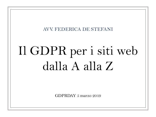 AVV. FEDERICA DE STEFANI GDPRDAY 5 marzo 2019 Il GDPR per i siti web dalla A alla Z