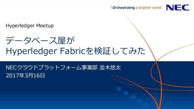 データベース屋が Hyperledger Fabricを検証してみた Hyperledger Meetup NECクラウドプラットフォーム事業部 並木悠太 2017年3月16日