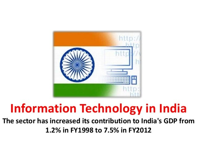 Information Technology in India The sector has increased its contribution to India's GDP from 1.2% in FY1998 to 7.5% in FY...