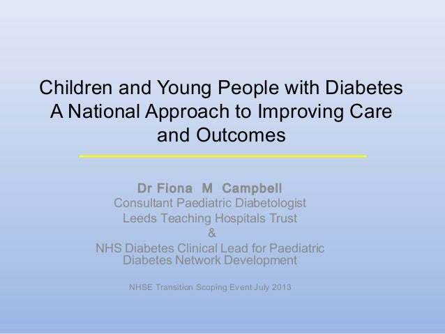Children and Young People with Diabetes A National Approach to Improving Care and Outcomes Dr Fiona M Campbell Consultant ...