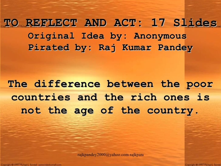 TO REFLECT AND ACT: 17 Slides Original Idea by: Anonymous  Pirated by: Raj Kumar Pandey The difference between the poor co...