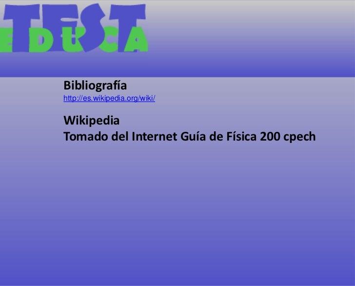 Bibliografía<br />http://es.wikipedia.org/wiki/<br />Wikipedia<br />Tomado del Internet Guía de Física 200 cpech<br />