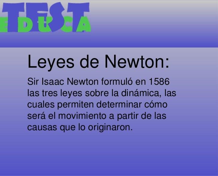 Leyes de Newton: <br />Sir Isaac Newton formuló en 1586 las tres leyes sobre la dinámica, las cuales permiten determinar c...