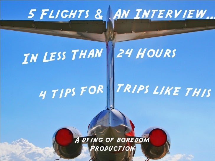 5 Flights & An Interview...In Less Than     24 Hours  4t ips for trips like this       A dying of boredom           Produc...