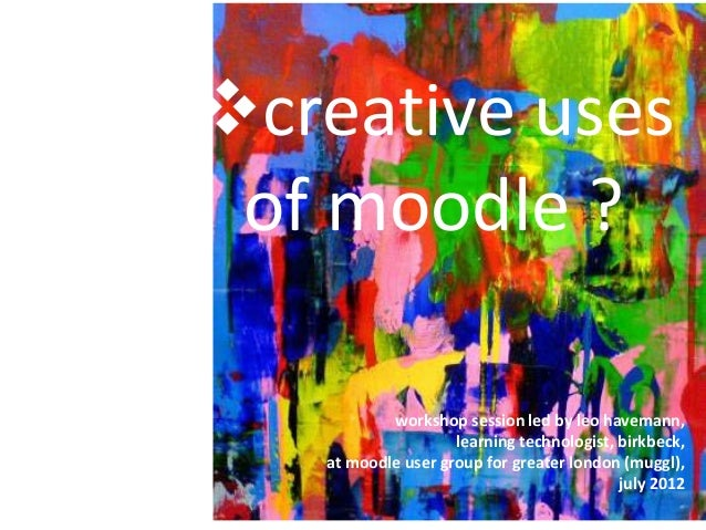 creative uses of moodle ? workshop session led by leo havemann, learning technologist, birkbeck, at moodle user group for...