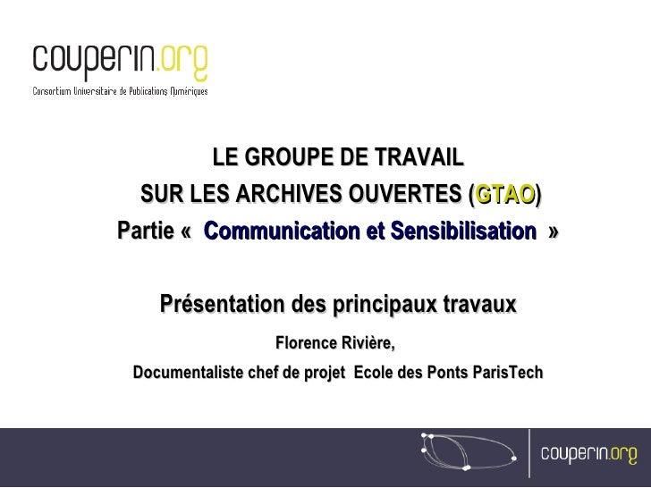 LE GROUPE DE TRAVAIL SUR LES ARCHIVES OUVERTES ( GTAO ) Partie « Communication et Sensibilisation » Présentation des pri...